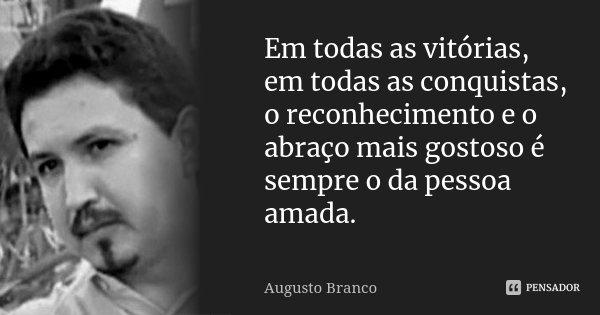 Em todas as vitórias, em todas as conquistas, o reconhecimento e o abraço mais gostoso é sempre o da pessoa amada.... Frase de Augusto Branco.