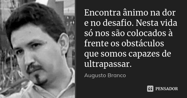 Encontra ânimo na dor e no desafio. Nesta vida só nos são colocados à frente os obstáculos que somos capazes de ultrapassar.... Frase de Augusto Branco.