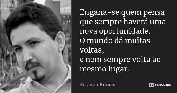 Engana-se quem pensa que sempre haverá uma nova oportunidade. O mundo dá muitas voltas, e nem sempre volta ao mesmo lugar.... Frase de Augusto Branco.