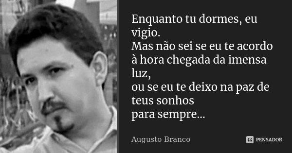 Enquanto tu dormes, eu vigio. Mas não sei se eu te acordo à hora chegada da imensa luz, ou se eu te deixo na paz de teus sonhos para sempre...... Frase de Augusto Branco.