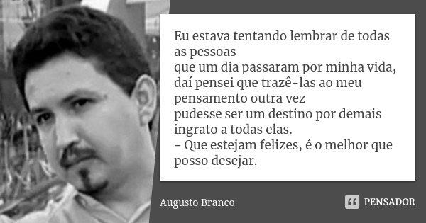 Eu estava tentando lembrar de todas as pessoas que um dia passaram por minha vida, daí pensei que trazê-las ao meu pensamento outra vez pudesse ser um destino p... Frase de Augusto Branco.