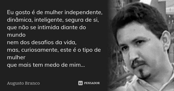 Eu gosto é de mulher independente, dinâmica, inteligente, segura de si, que não se intimida diante do mundo nem dos desafios da vida, mas, curiosamente, este é ... Frase de Augusto Branco.