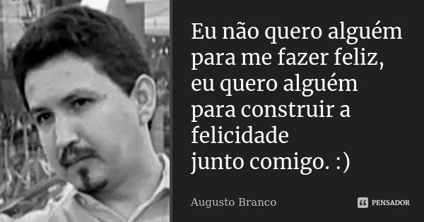 Eu não quero alguém para me fazer feliz, eu quero alguém para construir a felicidade junto comigo. :)... Frase de Augusto Branco.