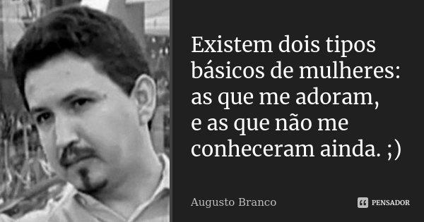 Existem dois tipos básicos de mulheres: as que me adoram, e as que não me conheceram ainda. ;)... Frase de Augusto Branco.
