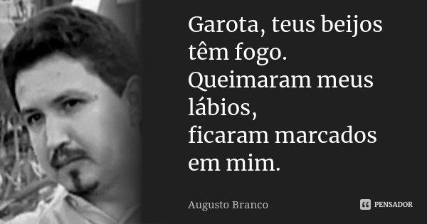 Garota, teus beijos têm fogo. Queimaram meus lábios, ficaram marcados em mim.... Frase de Augusto Branco.