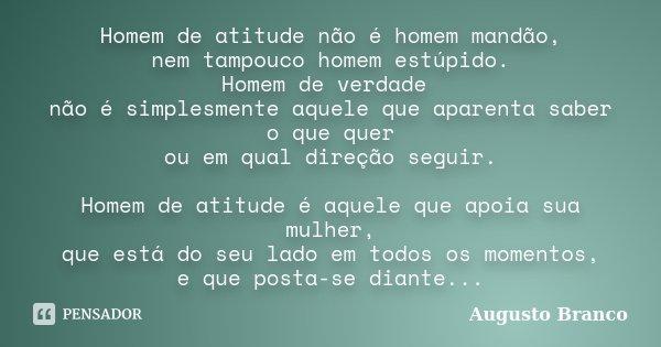 Homem de atitude não é homem mandão, nem tampouco homem estúpido. Homem de verdade não é simplesmente aquele que aparenta saber o que quer ou em qual direção se... Frase de Augusto Branco.