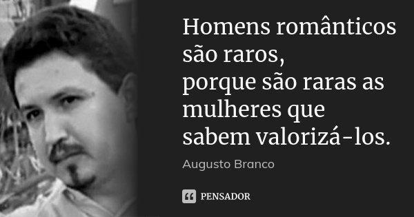 Homens românticos são raros, porque são raras as mulheres que sabem valorizá-los.... Frase de Augusto Branco.