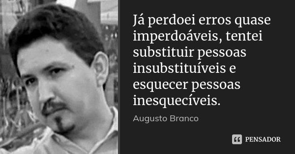 Já perdoei erros quase imperdoáveis, tentei substituir pessoas insubstituíveis e esquecer pessoas inesquecíveis.... Frase de Augusto Branco.