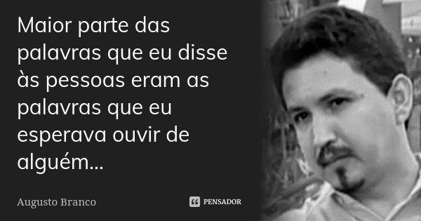 Maior parte das palavras que eu disse às pessoas eram as palavras que eu esperava ouvir de alguém...... Frase de Augusto Branco.