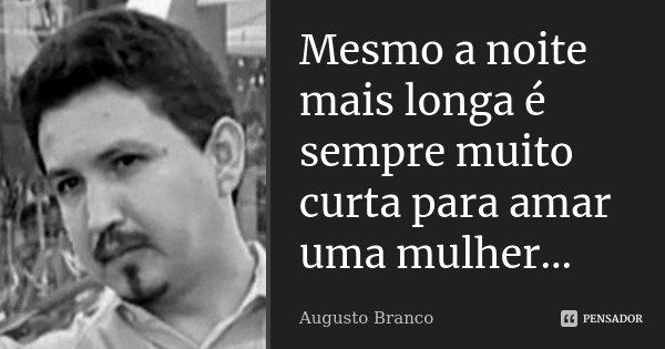 Mesmo a noite mais longa é sempre muito curta para amar uma mulher...... Frase de Augusto Branco.