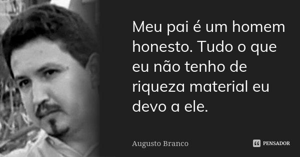 Meu pai é um homem honesto. Tudo o que eu não tenho de riqueza material eu devo a ele.... Frase de Augusto Branco.
