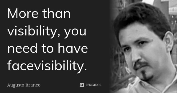 More than visibility, you need to have facevisibility.... Frase de Augusto Branco.