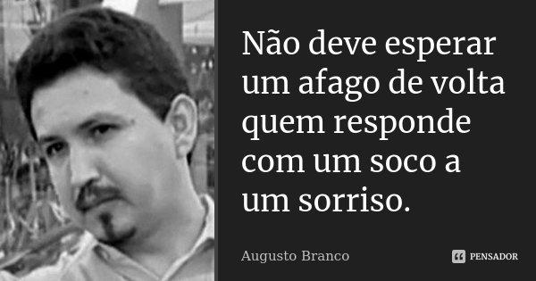Não deve esperar um afago de volta quem responde com um soco a um sorriso.... Frase de Augusto Branco.