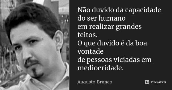 Não duvido da capacidade do ser humano em realizar grandes feitos. O que duvido é da boa vontade de pessoas viciadas em mediocridade.... Frase de Augusto Branco.
