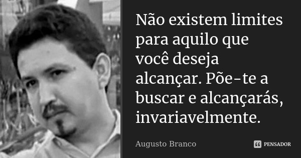 Não existem limites para aquilo que você deseja alcançar. Põe-te a buscar e alcançarás, invariavelmente.... Frase de Augusto Branco.