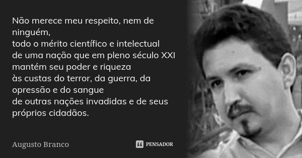 Não merece meu respeito, nem de ninguém, todo o mérito científico e intelectual de uma nação que em pleno século XXI mantém seu poder e riqueza às custas do ter... Frase de Augusto Branco.