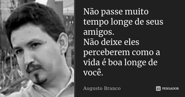 Não passe muito tempo longe de seus amigos. Não deixe eles perceberem como a vida é boa longe de você.... Frase de Augusto Branco.
