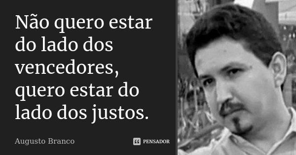 Não quero estar do lado dos vencedores, quero estar do lado dos justos.... Frase de Augusto Branco.