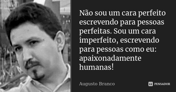 Não sou um cara perfeito escrevendo para pessoas perfeitas. Sou um cara imperfeito, escrevendo para pessoas como eu: apaixonadamente humanas!... Frase de Augusto Branco.