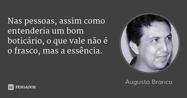 Nas pessoas, assim como entenderia um bom boticário, o que vale não é o frasco, mas a essência.... Frase de Augusto Branco.