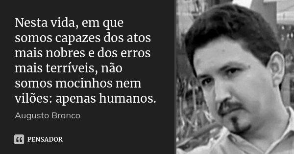 Nesta vida, em que somos capazes dos atos mais nobres e dos erros mais terríveis, não somos mocinhos nem vilões: apenas humanos.... Frase de Augusto Branco.