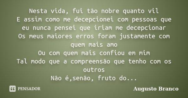Nesta vida, fui tão nobre quanto vil E assim como me decepcionei com pessoas que eu nunca pensei que iriam me decepcionar Os meus maiores erros foram justamente... Frase de Augusto Branco.