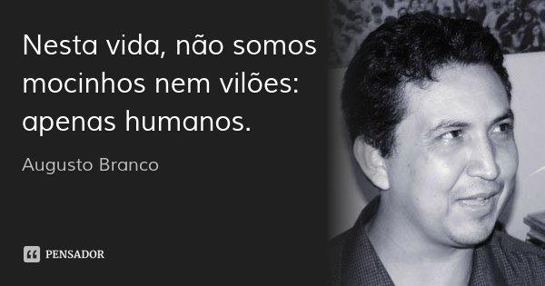 Nesta vida, não somos mocinhos nem vilões: apenas humanos.... Frase de Augusto Branco.