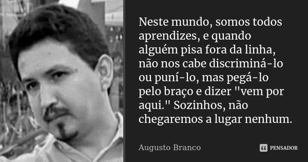 """Neste mundo, somos todos aprendizes, e quando alguém pisa fora da linha, não nos cabe discriminá-lo ou puní-lo, mas pegá-lo pelo braço e dizer """"vem por aqu... Frase de Augusto Branco."""