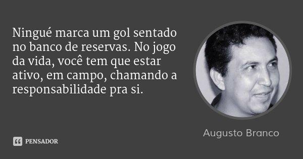 Ningué marca um gol sentado no banco de reservas. No jogo da vida, você tem que estar ativo, em campo, chamando a responsabilidade pra si.... Frase de Augusto Branco.