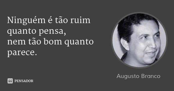 Ninguém é tão ruim quanto pensa, nem tão bom quanto parece.... Frase de Augusto Branco.