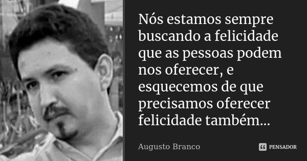 Nós estamos sempre buscando a felicidade que as pessoas podem nos oferecer, e esquecemos de que precisamos oferecer felicidade também...... Frase de Augusto Branco.