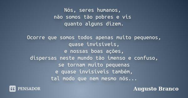 Nós, seres humanos, não somos tão pobres e vis quanto alguns dizem. Ocorre que somos todos apenas muito pequenos, quase invisíveis, e nossas boas ações, dispers... Frase de Augusto Branco.