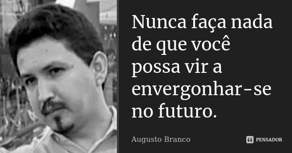 Nunca faça nada de que você possa vir a envergonhar-se no futuro.... Frase de Augusto Branco.