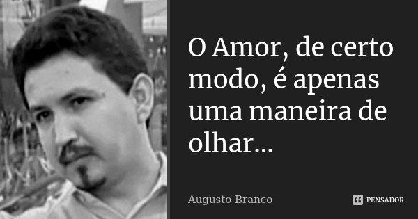 O Amor, de certo modo, é apenas uma maneira de olhar...... Frase de Augusto Branco.