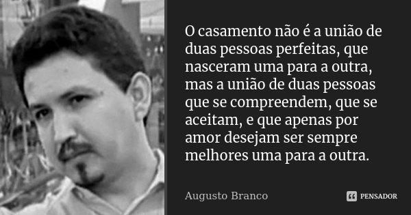 O casamento não é a união de duas pessoas perfeitas, que nasceram uma para a outra, mas a união de duas pessoas que se compreendem, que se aceitam, e que apenas... Frase de Augusto Branco.