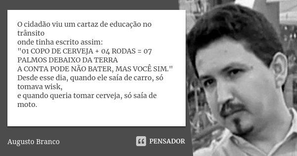 """O cidadão viu um cartaz de educação no trânsito onde tinha escrito assim: """"01 COPO DE CERVEJA + 04 RODAS = 07 PALMOS DEBAIXO DA TERRA A CONTA PODE NÃO BATE... Frase de Augusto Branco."""
