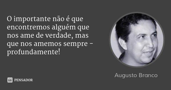 O importante não é que encontremos alguém que nos ame de verdade, mas que nos amemos sempre - profundamente!... Frase de Augusto Branco.