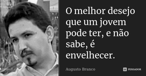 O melhor desejo que um jovem pode ter, e não sabe, é envelhecer.... Frase de Augusto Branco.