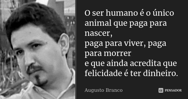o ser humano é o único animal que paga augusto branco