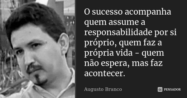 O sucesso acompanha quem assume a responsabilidade por si próprio, quem faz a própria vida - quem não espera, mas faz acontecer.... Frase de Augusto Branco.