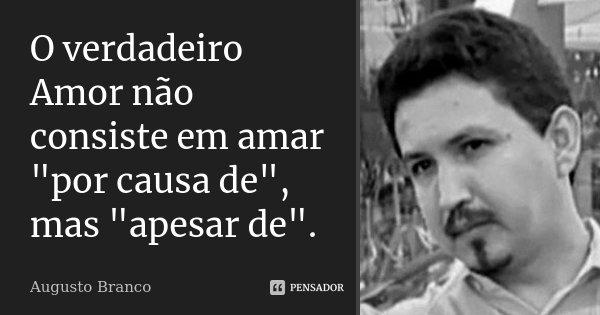 """O verdadeiro Amor não consiste em amar """"por causa de"""", mas """"apesar de"""".... Frase de Augusto Branco."""