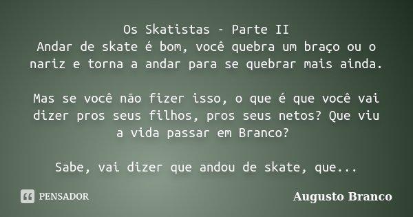 Os Skatistas - Parte II Andar de skate é bom, você quebra um braço ou o nariz e torna a andar para se quebrar mais ainda. Mas se você não fizer isso, o que é qu... Frase de Augusto Branco.