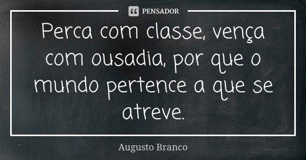 Perca com classe, vença com ousadia, por que o mundo pertence a que se atreve.... Frase de Augusto Branco.