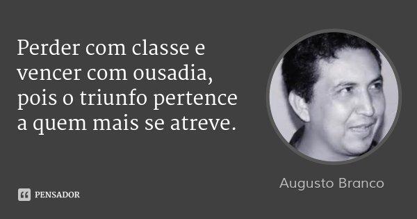 Perder com classe e vencer com ousadia, pois o triunfo pertence a quem mais se atreve.... Frase de Augusto Branco.