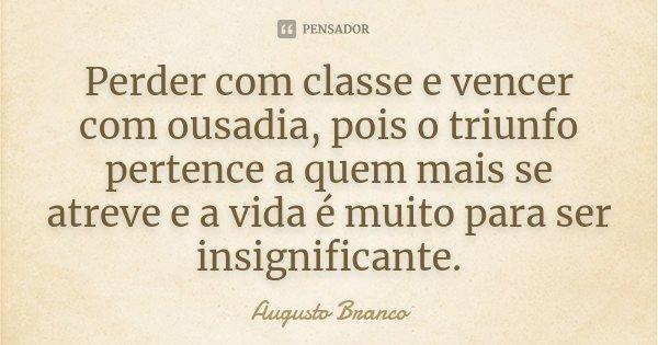 Perder com classe e vencer com ousadia, pois o triunfo pertence a quem mais se atreve e a vida é muito para ser insignificante.... Frase de Augusto Branco.