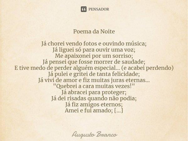 Poema da Noite Já chorei vendo fotos e ouvindo musica; Já liguei só para ouvir uma voz; Me apaixonei por um sorriso; Já pensei que fosse morrer de saudade; E ti... Frase de Augusto Branco.