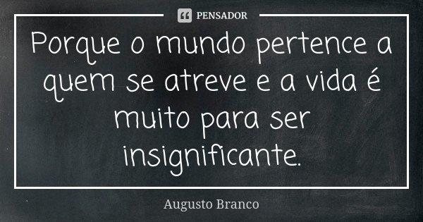 Porque o mundo pertence a quem se atreve e a vida é muito para ser insignificante.... Frase de Augusto Branco.