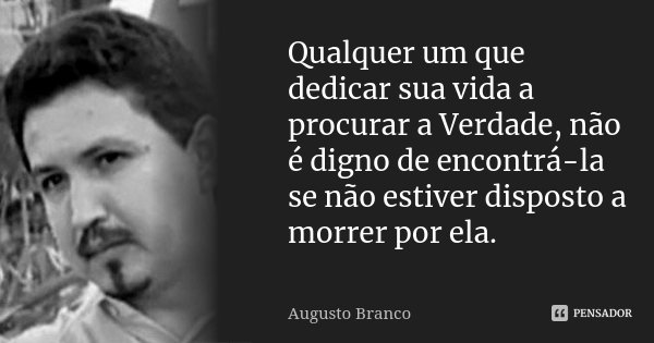Qualquer um que dedicar sua vida a procurar a Verdade, não é digno de encontrá-la se não estiver disposto a morrer por ela.... Frase de Augusto Branco.