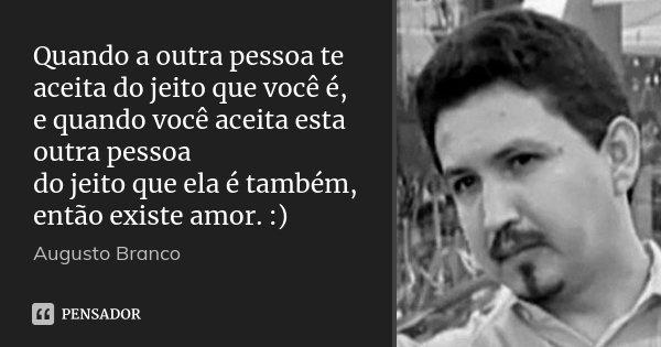 Quando a outra pessoa te aceita do jeito que você é, e quando você aceita esta outra pessoa do jeito que ela é também, então existe amor. :)... Frase de Augusto Branco.