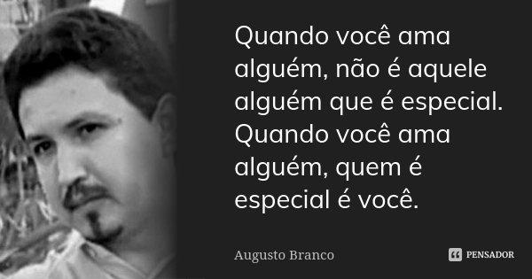 Quando você ama alguém, não é aquele alguém que é especial. Quando você ama alguém, quem é especial é você.... Frase de Augusto Branco.